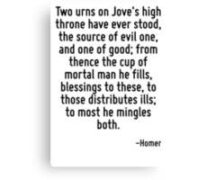 Two urns on Jove's high throne have ever stood, the source of evil one, and one of good; from thence the cup of mortal man he fills, blessings to these, to those distributes ills; to most he mingles  Canvas Print