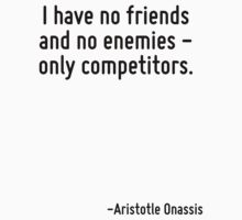 I have no friends and no enemies - only competitors. by Quotr