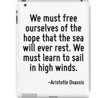 We must free ourselves of the hope that the sea will ever rest. We must learn to sail in high winds. iPad Case/Skin