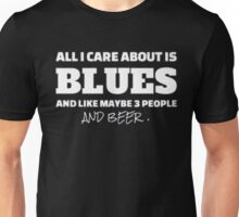 All I care about is blues and like maybe 3 people and beer - T-shirts & Hoodies Unisex T-Shirt