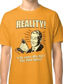 reality is for losers who don't play video games Classic T-Shirt