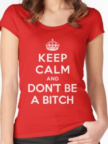 KEEP CALM AND DON'T BE A BITCH Women's Fitted Scoop T-Shirt