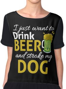 I Just Wanna DRINK BEER and STROKE MY DOG Chiffon Top