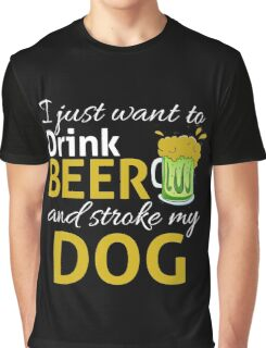 I Just Wanna DRINK BEER and STROKE MY DOG Graphic T-Shirt