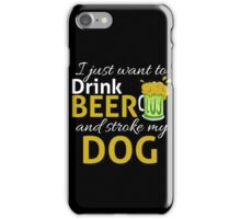 I Just Wanna DRINK BEER and STROKE MY DOG iPhone Case/Skin