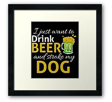 I Just Wanna DRINK BEER and STROKE MY DOG Framed Print