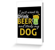 I Just Wanna DRINK BEER and STROKE MY DOG Greeting Card