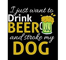 I Just Wanna DRINK BEER and STROKE MY DOG Photographic Print