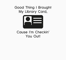 Good Thing I Brought My Library Card, Cause I'm Checkin' You Out! Unisex T-Shirt