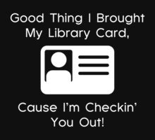 Good Thing I Brought My Library Card, Cause I'm Checkin' You Out! by DesignFactoryD