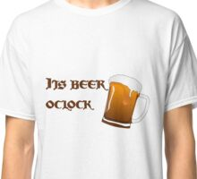 It's beer o'clock Classic T-Shirt
