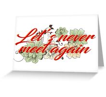 Let's never meet again Greeting Card