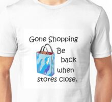 Gone Shopping Be Back When the Stores Close Unisex T-Shirt