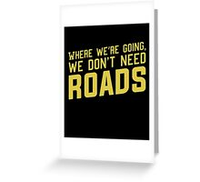 Where We're Going We Don't Need ROADS Greeting Card