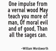 One impulse from a vernal wood May teach you more of man, Of moral evil and of good, Than all the sages can. by Quotr
