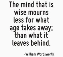 The mind that is wise mourns less for what age takes away; than what it leaves behind. by Quotr