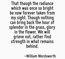 That though the radiance which was once so bright be now forever taken from my sight. Though nothing can bring back the hour of splendor in the grass, glory in the flower. We will grieve not, rather  T-Shirt