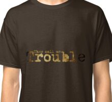 They Call Me Trouble Classic T-Shirt