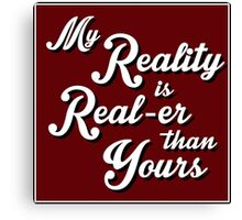 My Reality is Real-er than Yours Canvas Print
