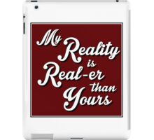 My Reality is Real-er than Yours iPad Case/Skin