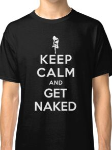 KEEP CALM AND GET NAKED Classic T-Shirt