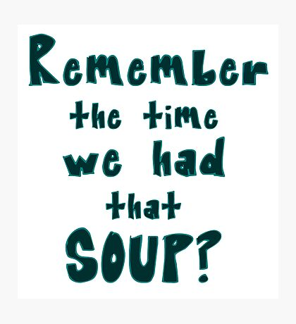 Remember the time we had that soup? - large text Photographic Print