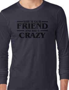 She's Our Friend and She's Crazy Stranger Things  Long Sleeve T-Shirt