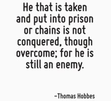 He that is taken and put into prison or chains is not conquered, though overcome; for he is still an enemy. by Quotr