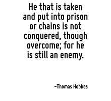 He that is taken and put into prison or chains is not conquered, though overcome; for he is still an enemy. Photographic Print