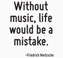 Without music, life would be a mistake. by Quotr