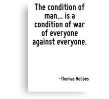 The condition of man... is a condition of war of everyone against everyone. Canvas Print