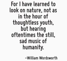 For I have learned to look on nature, not as in the hour of thoughtless youth, but hearing oftentimes the still, sad music of humanity. by Quotr
