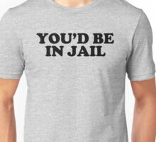 YOU'D BE IN JAIL Unisex T-Shirt