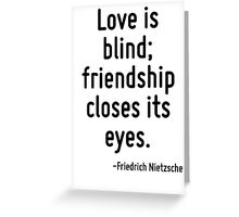 Love is blind; friendship closes its eyes. Greeting Card