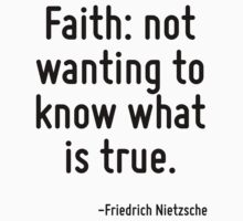 Faith: not wanting to know what is true. by Quotr