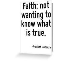 Faith: not wanting to know what is true. Greeting Card