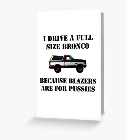 Drive a Bronco because Blazers are for pussies Greeting Card