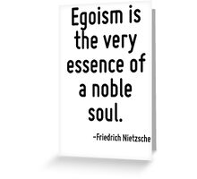 Egoism is the very essence of a noble soul. Greeting Card