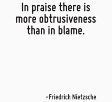 In praise there is more obtrusiveness than in blame. by Quotr