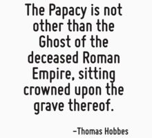 The Papacy is not other than the Ghost of the deceased Roman Empire, sitting crowned upon the grave thereof. by Quotr
