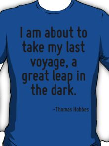 I am about to take my last voyage, a great leap in the dark. T-Shirt