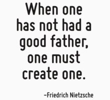 When one has not had a good father, one must create one. by Quotr