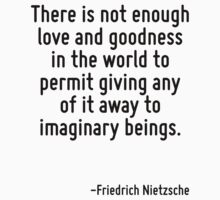 There is not enough love and goodness in the world to permit giving any of it away to imaginary beings. by Quotr