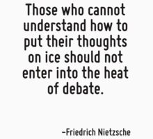 Those who cannot understand how to put their thoughts on ice should not enter into the heat of debate. by Quotr