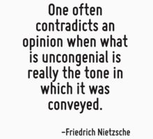 One often contradicts an opinion when what is uncongenial is really the tone in which it was conveyed. by Quotr