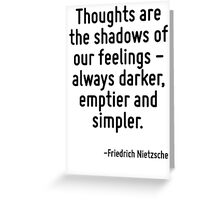 Thoughts are the shadows of our feelings - always darker, emptier and simpler. Greeting Card