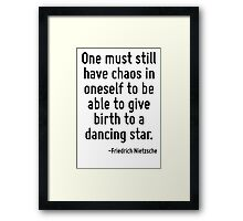 One must still have chaos in oneself to be able to give birth to a dancing star. Framed Print