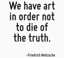 We have art in order not to die of the truth. by Quotr