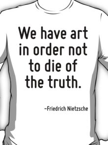 We have art in order not to die of the truth. T-Shirt