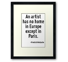 An artist has no home in Europe except in Paris. Framed Print
